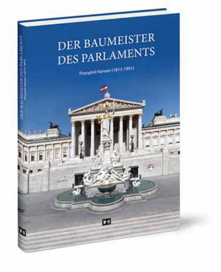 Theophil Hansen (1813-1891). Der Baumeister des Parlaments. Sein Leben - Seine Zeit - Sein Werk.
