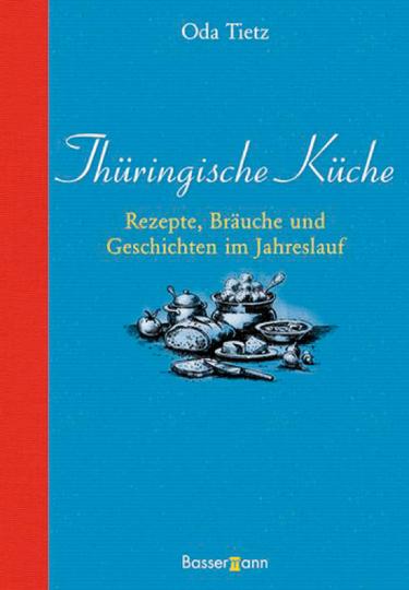 Thüringische Küche. Rezepte, Bräuche und Geschichten im Jahreslauf.