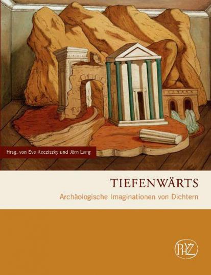 Tiefenwärts. Archäologische Imaginationen von Dichtern.