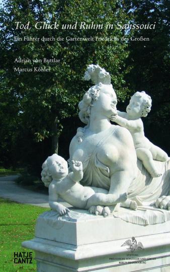 Tod, Glück und Ruhm in Sanssouci. Ein Führer durch die Gartenwelt Friedrichs des Großen.