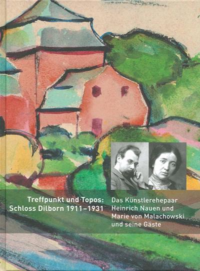 Treffpunkt und Topos. Schloss Dilborn 1911-1931. Das Künstlerehepaar Heinrich Nauen und Marie von Malachowski und seine Gäste.