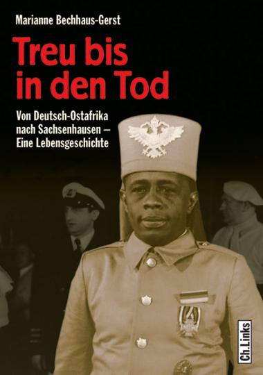 Treu bis in den Tod. Von Deutsch-Ostafrika nach Sachsenhausen - Eine Lebensgeschichte.