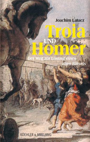 Troia und Homer. Der Weg zur Lösung eines alten Rätsels