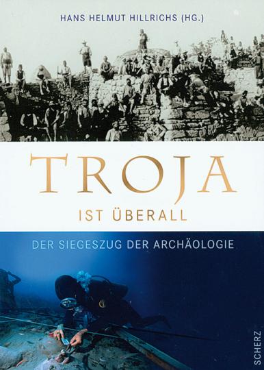 Troja ist überall. Der Siegeszug der Archäologie. Das Buch zur ZDF-Serie.