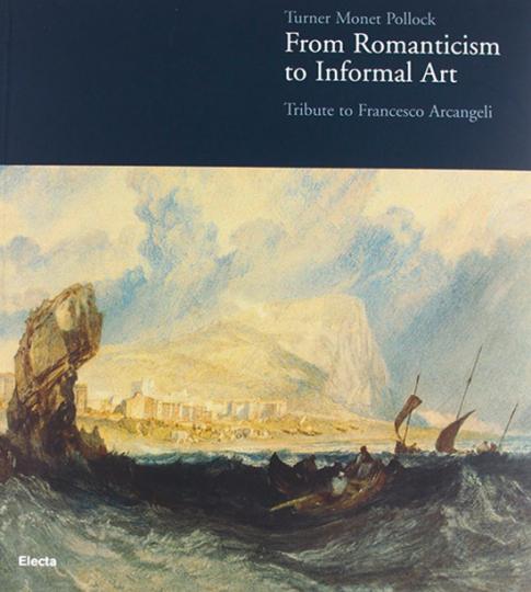 Turner Monet Pollock. Von der Romantik zum Informel. Tribut an Francesco Arcangeli.