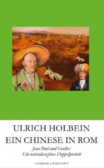 Ulrich Holbein. Ein Chinese in Rom. Jean Paul und Goethe. Ein untendenziöses Doppelportrait.