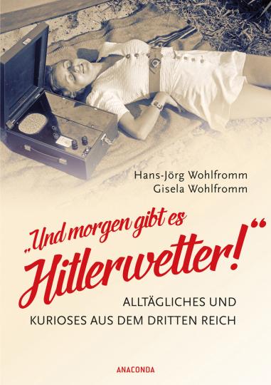 »Und morgen gibt es Hitlerwetter!« Alltägliches und Kurioses aus dem Dritten Reich.