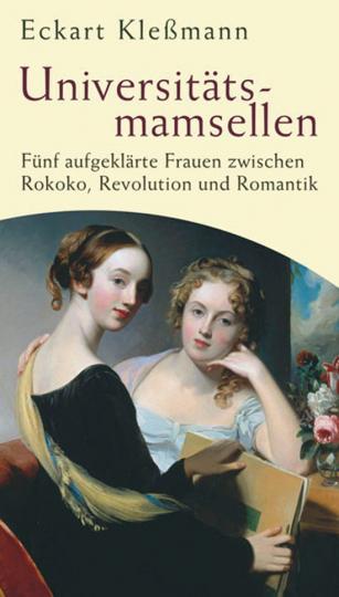 Universitätsmamsellen. Fünf aufgeklärte Frauen zwischen Rokoko, Revolution und Romantik.