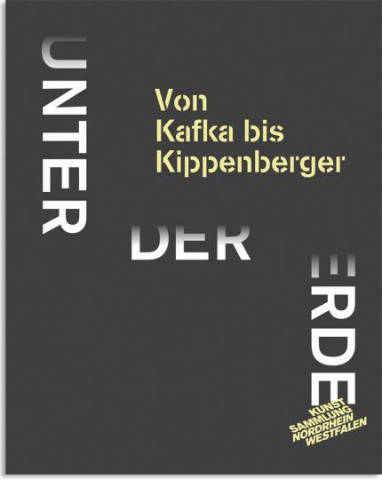 Unter der Erde. Von Kafka bis Kippenberger.