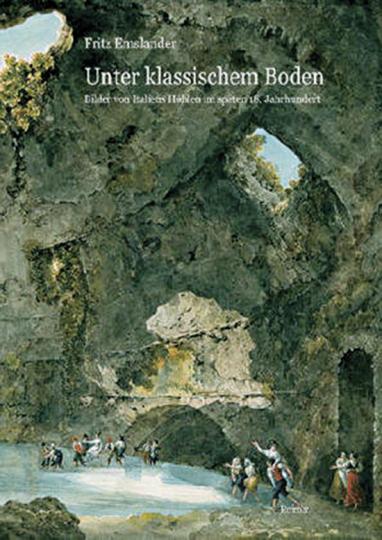 Unter klassischem Boden. Bilder von Italiens Grotten im späten 18. Jahrhundert.