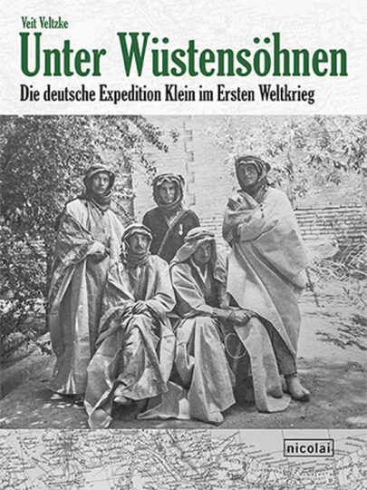 Unter Wüstensöhnen. Die deutsche Expedition Klein im Ersten Weltkrieg.