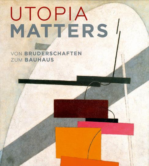 Utopia Matters. Von Bruderschaften zum Bauhaus.