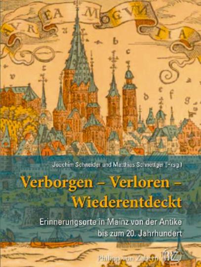 Verborgen, verloren, wiederentdeckt. Erinnerungsorte in Mainz von der Antike bis zum 20. Jahrhundert.