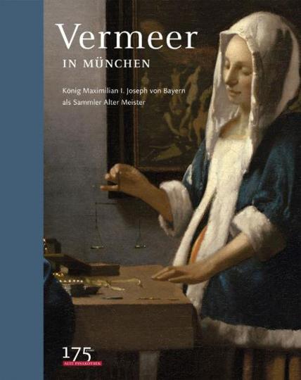Vermeer in München. König Max I. Joseph von Bayern als Sammler alter Meister.