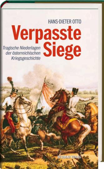 Verpasste Siege. Tragische Niederlagen der österreichischen Kriegsgeschichte.