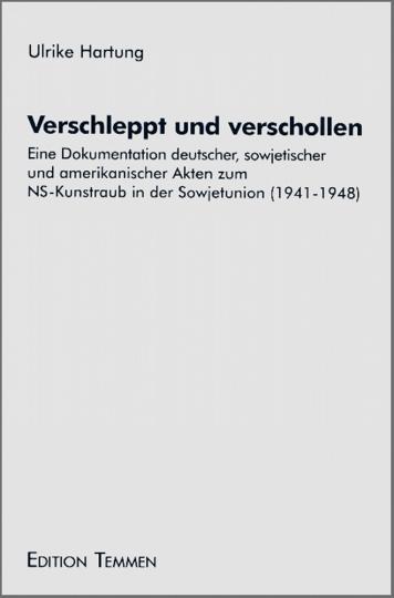 Verschleppt und Verschollen - Eine Dokumentation deutscher, sowjetischer und amerikanischer Akten zum NS-Kunstraub in der Sowjetunion