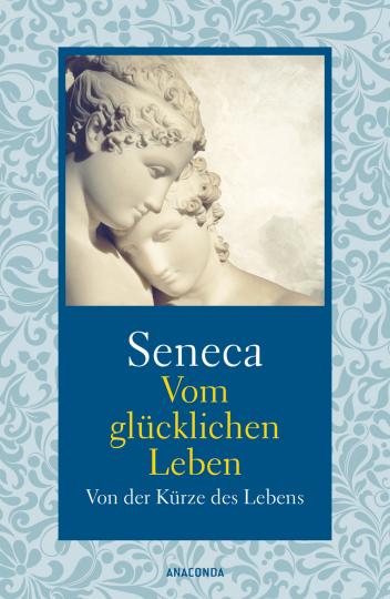 Seneca. Vom glücklichen Leben. Von der Kürze des Lebens.