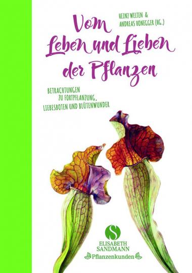 Vom Leben und Lieben der Pflanzen. Betrachtungen zu Fortpflanzung, Liebesboten und Blütenwunder.