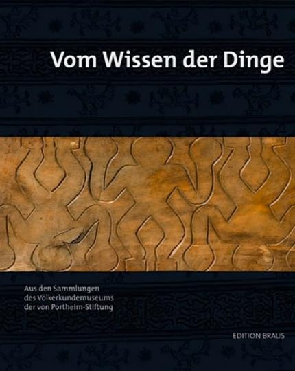 Vom Wissen der Dinge. Aus den ethnographischen Sammlungen der von Portheim-Stiftung zu Heidelberg.