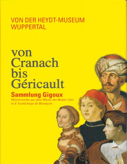Von Cranach bis Géricault. Sammlung Gigoux. Meisterwerke aus dem Musée des Beaux-Arts et d'Archéologie de Besançon.