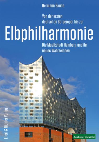 Von der ersten deutschen Bürgeroper bis zur Elbphilharmonie. Die Musikstadt Hamburg und ihr neues Wahrzeichen.