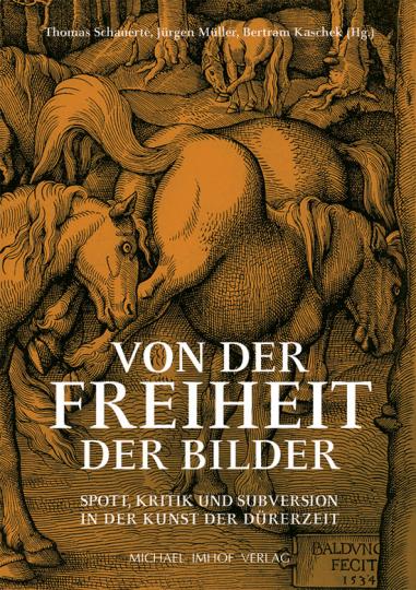 Von der Freiheit der Bilder. Spott, Kritik und Subversion in der Kunst der Dürerzeit.