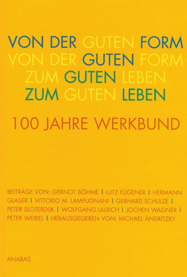 Von der Guten Form zum Guten Leben. 100 Jahre Werkbund.