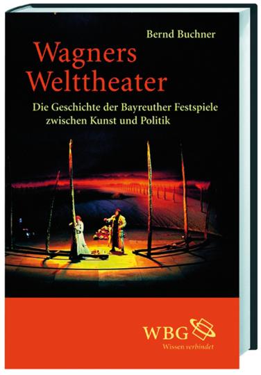 Wagners Welttheater. Die Geschichte der Bayreuther Festspiele zwischen Kunst und Politik.