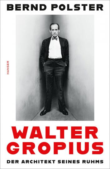 Walter Gropius. Der Architekt seines Ruhms.