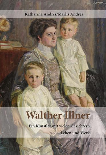 Walther Illner. Ein Künstler mit vielen Gesichtern. Leben und Werk.