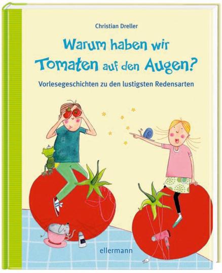 Warum haben wir Tomaten auf den Augen? Vorlesegeschichten zu den lustigsten Redensarten.