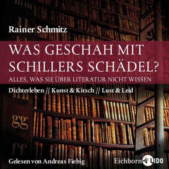 Was geschah mit Schillers Schädel? Alles, was Sie über Literatur nicht wissen. Dichterleben. Kunst und Kitsch. Lust und Leid. 5 CDs.