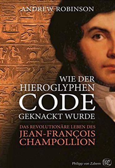 Wie der Hieroglyphen-Code geknackt wurde. Das revolutionäre Leben des Jean-François Champollion.