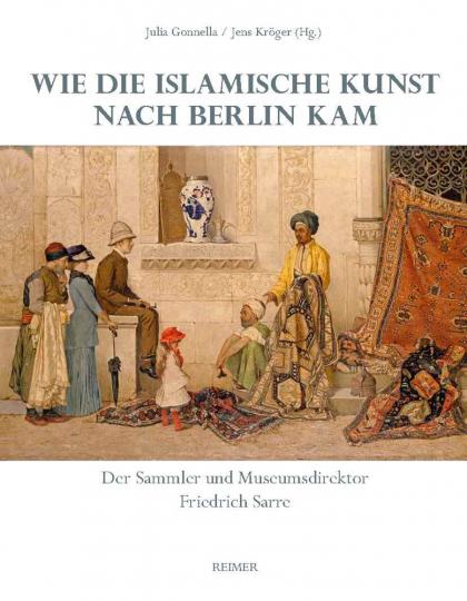 Wie die islamische Kunst nach Berlin kam. Der Sammler und Museumsdirektor Friedrich Sarre.