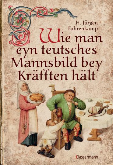 Wie man eyn teutsches Mannsbild bey Kräfften hält. Mit über 150 wiederentdeckten und ausprobierten Rezepten der Küchenmeister des Mittelalters.
