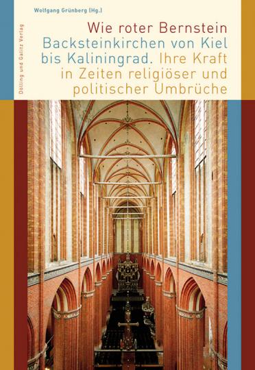Wie roter Bernstein. Backsteinkirchen von Kiel bis Kaliningrad. Ihre Kraft in Zeiten religiöser und politischer Umbrüche.