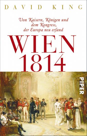 Wien 1814 - Von Kaisern, Königen und dem Kongress, der Europa neu erfand