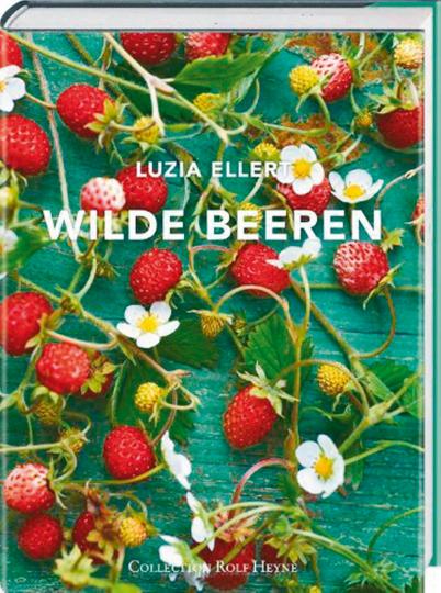 Wilde Beeren - Lustvoller Landgenuß mit über 150 leicht nachvollziehbaren Rezepten