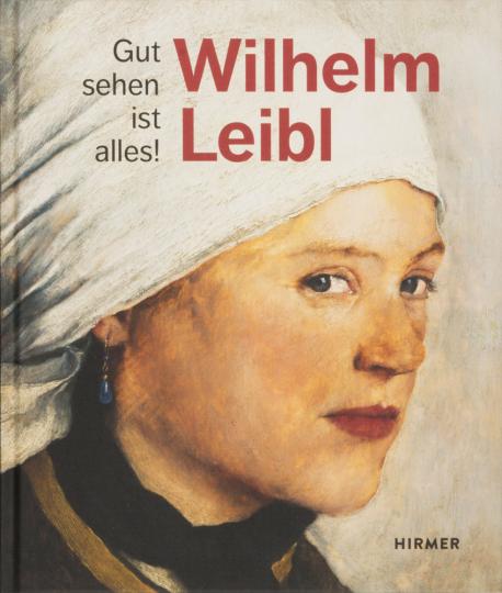 Wilhelm Leibl. Gut sehen ist alles!