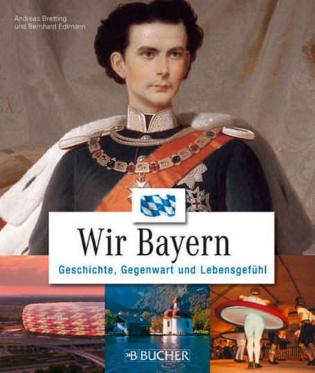 Wir Bayern. Geschichte, Gegenwart und Lebensgefühl.