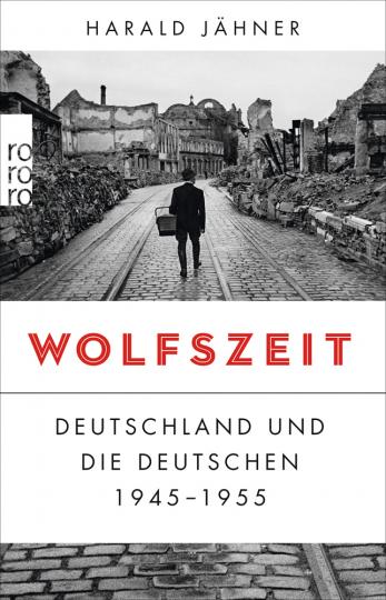 Wolfszeit. Deutschland und die Deutschen 1945 - 1955.