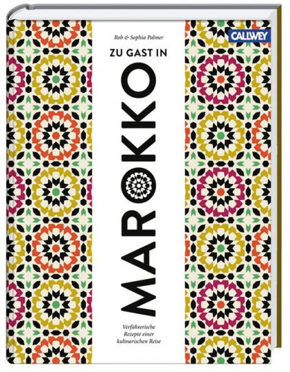 Zu Gast in Marokko. Verführerische Rezepte einer kulinarischen Reise.