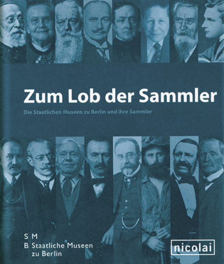 Zum Lob der Sammler. Die Staatlichen Museen zu Berlin und ihre Sammler.