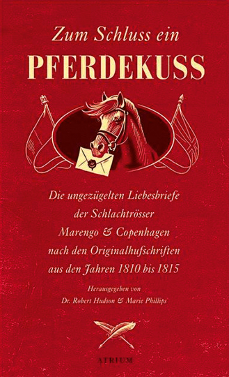 Zum Schluss ein Pferdekuss. Die ungezügelten Liebesbriefe der Schlachtrösser Marengo und Copenhagen nach den Originalhufschriften aus den Jahren 1810 bis 1815.