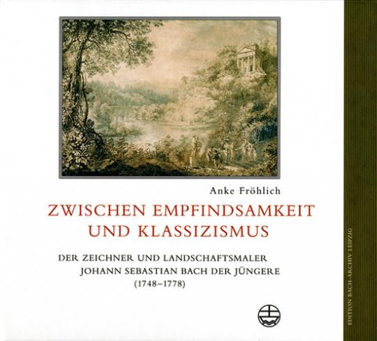 Zwischen Empfindsamkeit und Klassizismus. Der Zeichner und Landschaftsmaler Johann Sebastian Bach der Jüngere (1748-1778).