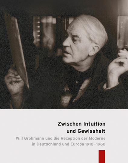 Zwischen Intuition und Gewissheit. Will Grohmann und die Rezeption der Moderne in Deutschland und Europa 1918-1968.