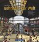 Bahnhöfe der Welt. Spektakuläre Hauptbahnhöfe und erstaunliche Provinzstationen. Bild 1