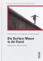 Die Berliner Mauer in der Kunst. Bildende Kunst, Literatur und Film. Bild 2